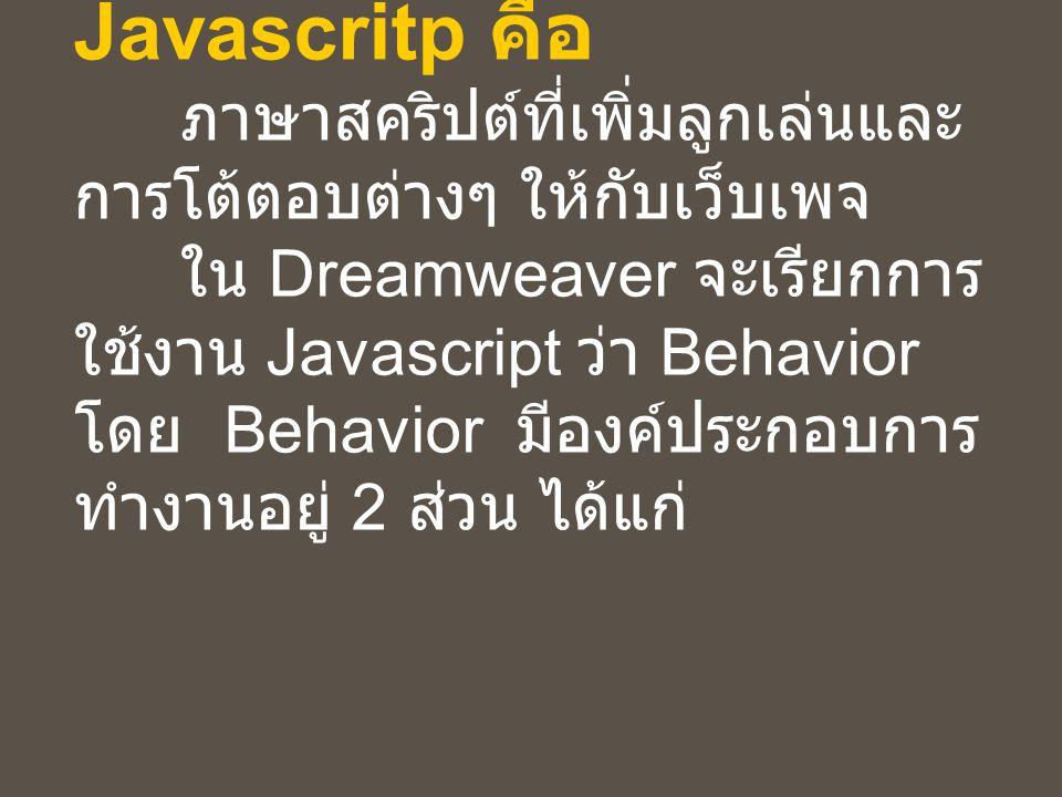 Javascritp คือ ภาษาสคริปต์ที่เพิ่มลูกเล่นและ การโต้ตอบต่างๆ ให้กับเว็บเพจ ใน Dreamweaver จะเรียกการ ใช้งาน Javascript ว่า Behavior โดย Behavior มีองค์ประกอบการ ทำงานอยู่ 2 ส่วน ได้แก่