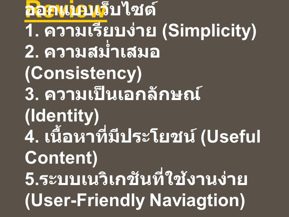 Review องค์ประกอบพื้นฐานของการ ออกแบบเว็บไซต์ 1. ความเรียบง่าย (Simplicity) 2. ความสม่ำเสมอ (Consistency) 3. ความเป็นเอกลักษณ์ (Identity) 4. เนื้อหาที