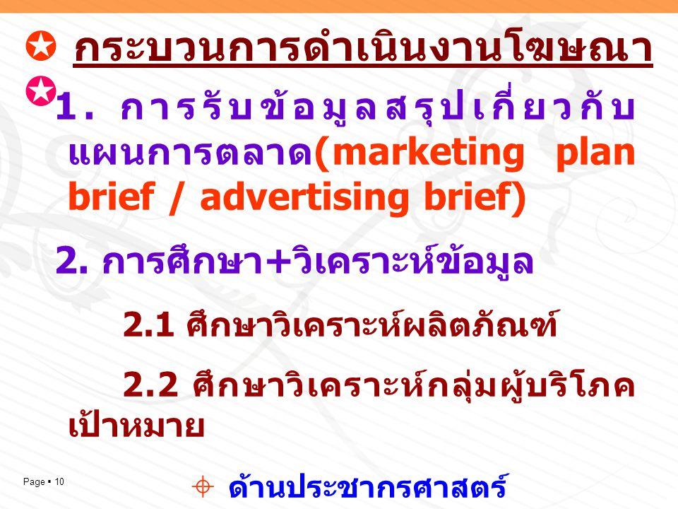 Page  10  กระบวนการดำเนินงานโฆษณา  1. การรับข้อมูลสรุปเกี่ยวกับ แผนการตลาด (marketing plan brief / advertising brief) 2. การศึกษา + วิเคราะห์ข้อมูล