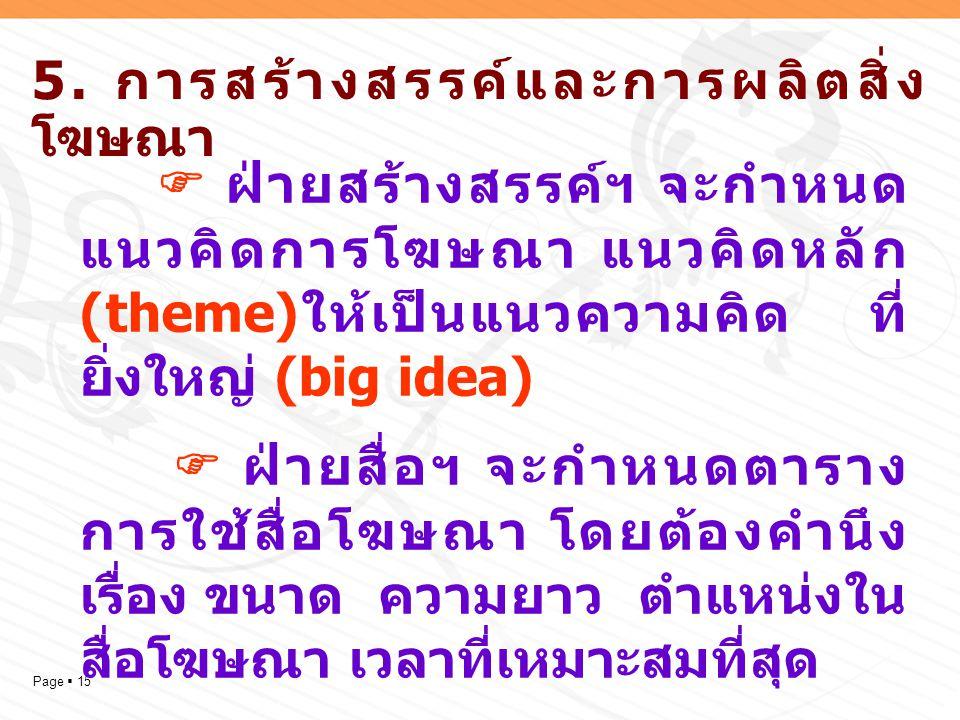 Page  15 5. การสร้างสรรค์และการผลิตสิ่ง โฆษณา  ฝ่ายสร้างสรรค์ฯ จะกำหนด แนวคิดการโฆษณา แนวคิดหลัก (theme) ให้เป็นแนวความคิด ที่ ยิ่งใหญ่ (big idea) 
