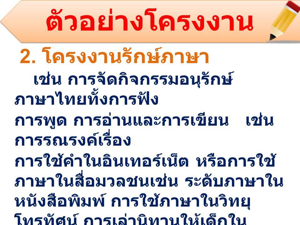 2. โครงงานรักษ์ภาษา เช่น การจัดกิจกรรมอนุรักษ์ ภาษาไทยทั้งการฟัง การพูด การอ่านและการเขียน เช่น การรณรงค์เรื่อง การใช้คำในอินเทอร์เน็ต หรือการใช้ ภาษา
