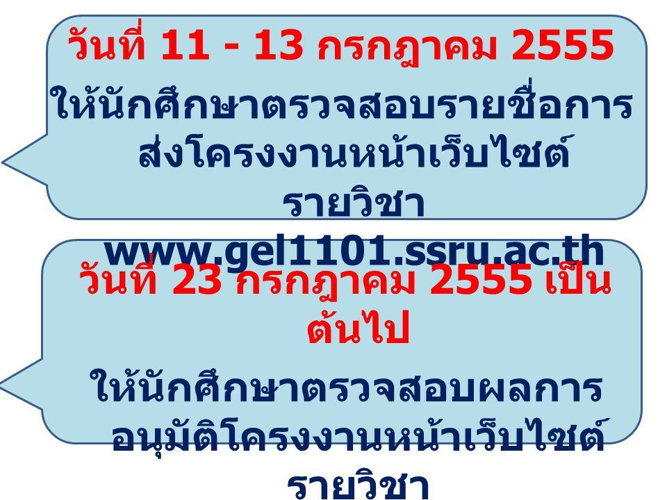 วันที่ 11 - 13 กรกฎาคม 2555 ให้นักศึกษาตรวจสอบรายชื่อการ ส่งโครงงานหน้าเว็บไซต์ รายวิชา www.gel1101.ssru.ac.th วันที่ 23 กรกฎาคม 2555 เป็น ต้นไป ให้นักศึกษาตรวจสอบผลการ อนุมัติโครงงานหน้าเว็บไซต์ รายวิชา www.gel1101.ssru.ac.th