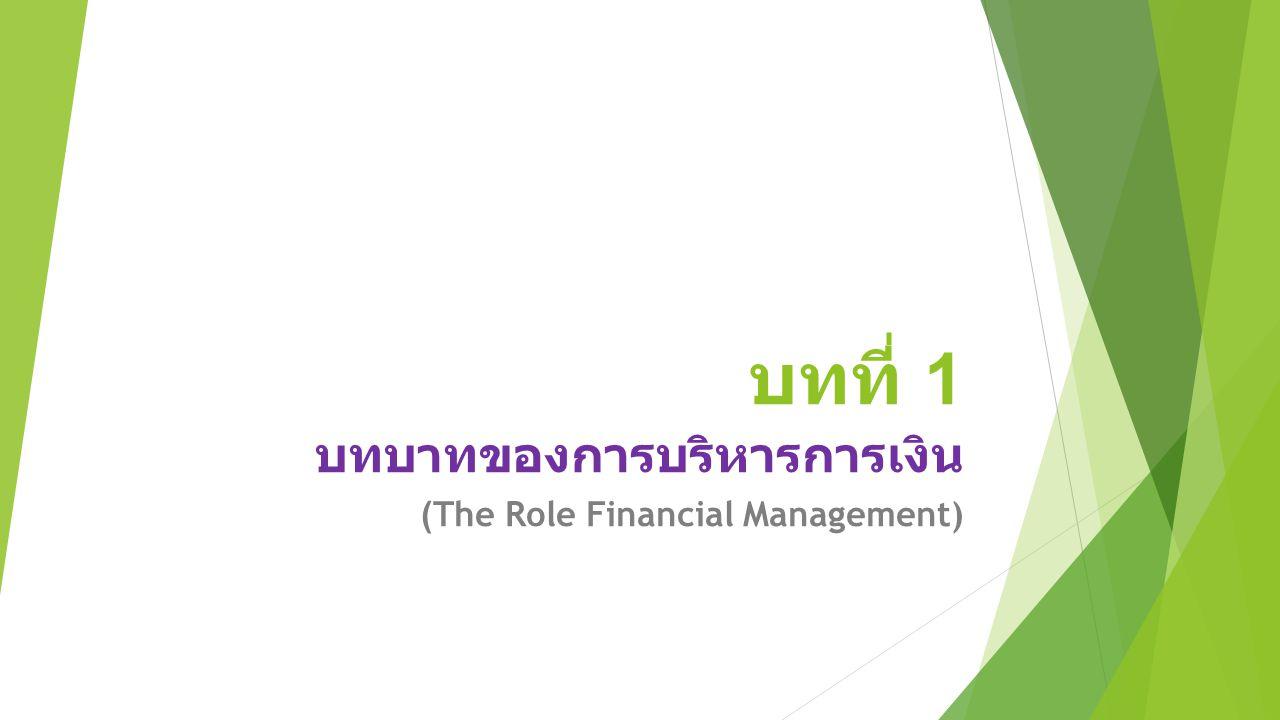 บทที่ 1 บทบาทของการบริหารการเงิน (The Role Financial Management)
