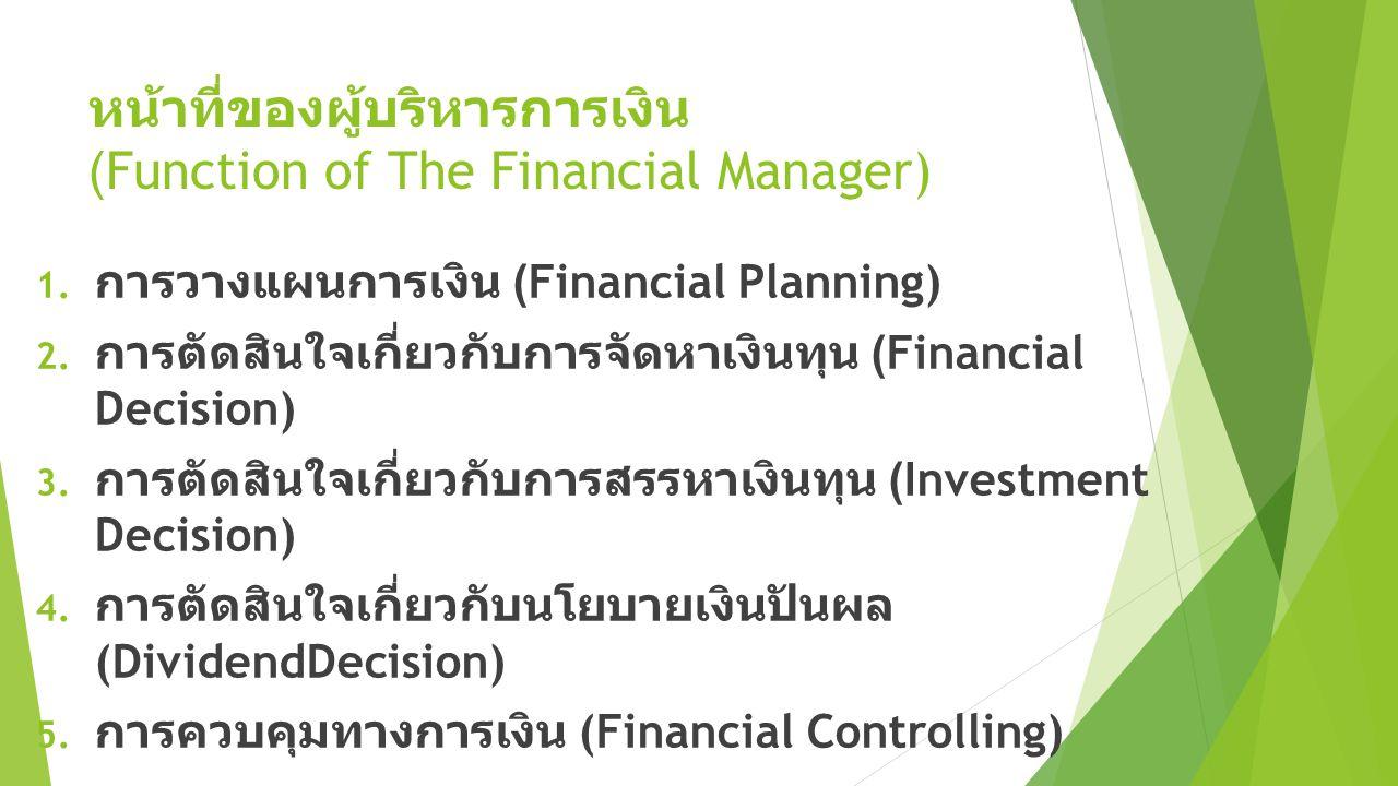 หน้าที่ของผู้บริหารการเงิน (Function of The Financial Manager) 1. การวางแผนการเงิน (Financial Planning) 2. การตัดสินใจเกี่ยวกับการจัดหาเงินทุน (Financ