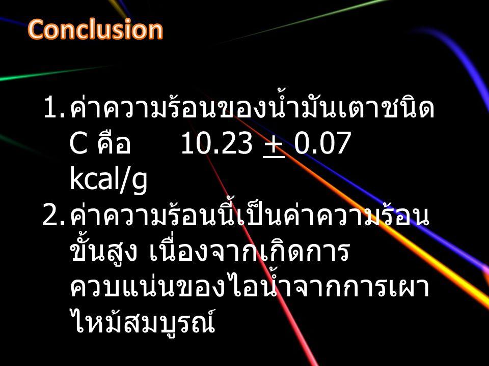 1. ค่าความร้อนของน้ำมันเตาชนิด C คือ 10.23 + 0.07 kcal/g 2. ค่าความร้อนนี้เป็นค่าความร้อน ขั้นสูง เนื่องจากเกิดการ ควบแน่นของไอน้ำจากการเผา ไหม้สมบูรณ