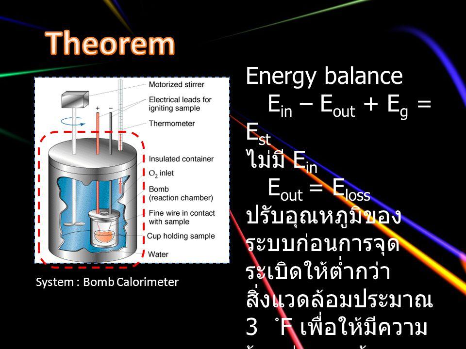 System : Bomb Calorimeter Energy balance E in – E out + E g = E st ไม่มี E in E out = E loss ปรับอุณหภูมิของ ระบบก่อนการจุด ระเบิดให้ต่ำกว่า สิ่งแวดล้