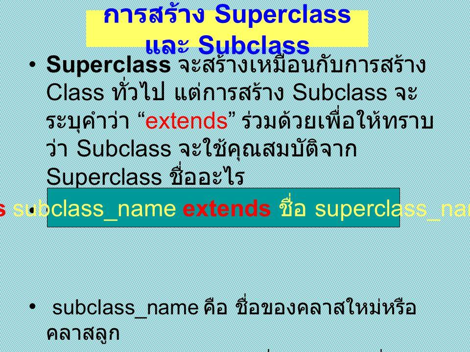 class A { int x ; } class B extends A { int y ; } ทำการสร้าง instance จากคลาสทั้ง 2 A a = new A() ; B b= new B() ; การสร้าง Superclass และ Subclass ( ต่อ )