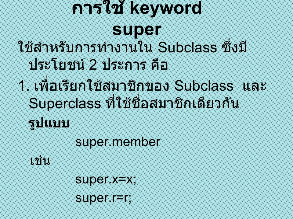 การใช้ super เรียกสมาชิก ของ Superclass class A{ int x; } class B extends A{ int x; B(int a,int b) { super.x = a; x = b; } void show(){ System.out.println( x in superclass : +super.x); System.out.println( x in subclass : +x); } public class super1{ public static void main(String[] args) { B m = new B(5,8); m.show(); } x in superclass : 5 x in subclass : 8
