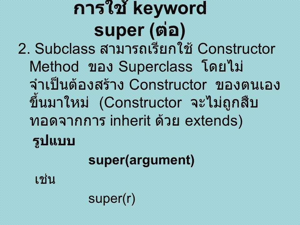 class A{ A(String s){System.out.println(s);} } class B extends A{ B() { super( Hello ); System.out.println( Good Boy ); } public class super_constru{ public static void main(String[] args) { B m = new B(); } การใช้ super เรียก Constructor ของ Superclass1 Hello Good Boy