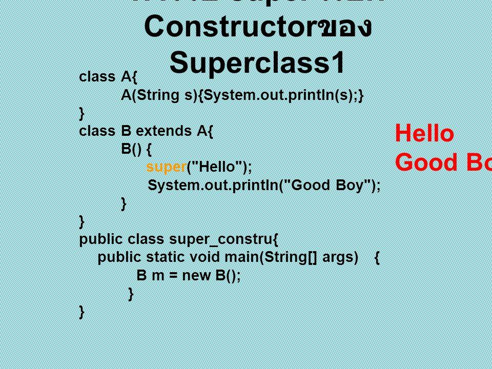 class A{ int a,b; A(int a, int b){ this.a = a; this.b = b; } class B extends A{ int c; B(int c) { super(0,0); this.c = c; } public class super_constru2{ public static void main(String[] args) { B m = new B(5); System.out.println( a = +m.a+ b = +m.b+ c = +m.c); } การใช้ super เรียก Constructor ของ Superclass2 a=0 b=0 c=5
