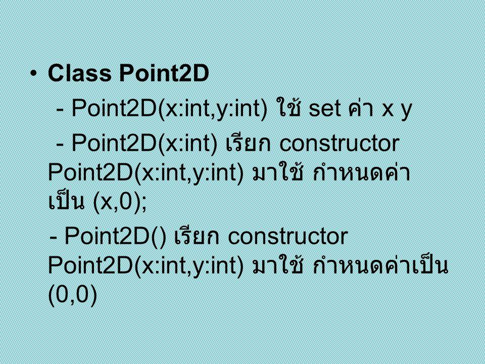 Class Point3D - Extends จาก Point2D - Point3D(x:int,y:int,z:int) ใช้ set ค่า x y z (x,y เรียกใช้ constructor จาก Point2D (x:int,y:int) - Point3D(z:int) ใช้ set ค่า z และเรียก ใช้ constructor จาก Point2D(x:int,y:int) กำหนดค่า เป็น (0,0); - Point3D() เรียก constructor Point3D(x:int,y:int,z:int) มาใช้ กำหนดค่าเป็น (0,0,0)