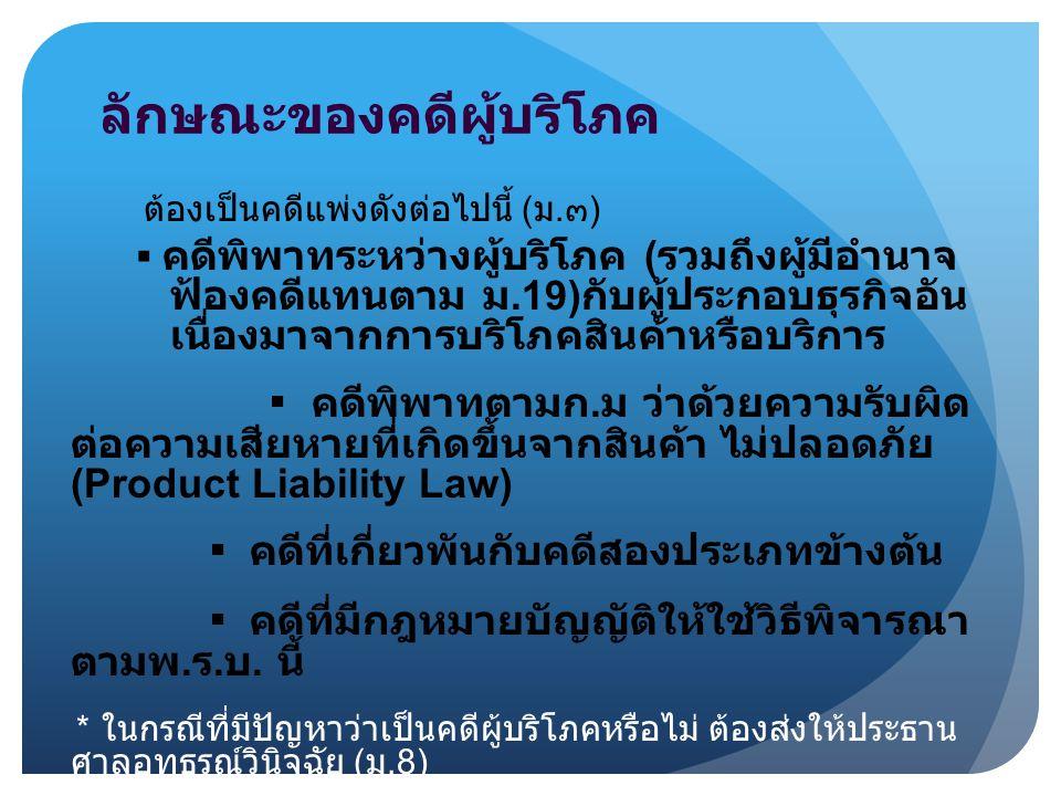 ลักษณะของคดีผู้บริโภค ต้องเป็นคดีแพ่งดังต่อไปนี้ ( ม. ๓ ) ▪ คดีพิพาทระหว่างผู้บริโภค ( รวมถึงผู้มีอำนาจ ฟ้องคดีแทนตาม ม.19) กับผู้ประกอบธุรกิจอัน เนื่