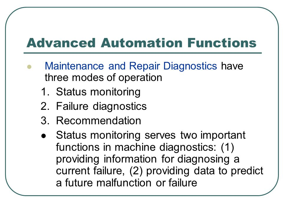 Advanced Automation Functions Maintenance and Repair Diagnostics have three modes of operation 1.Status monitoring 2.Failure diagnostics 3.Recommendation Status monitoring serves two important functions in machine diagnostics: (1) providing information for diagnosing a current failure, (2) providing data to predict a future malfunction or failure
