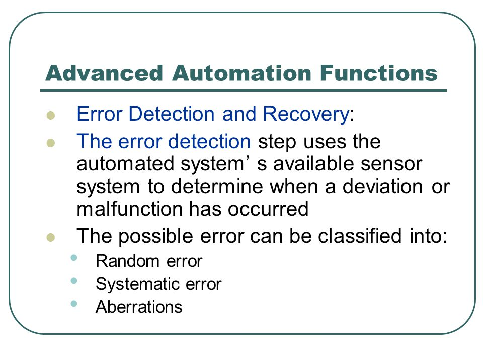 Advanced Automation Functions Error Detection and Recovery: The error detection step uses the automated system' s available sensor system to determine when a deviation or malfunction has occurred The possible error can be classified into: Random error Systematic error Aberrations