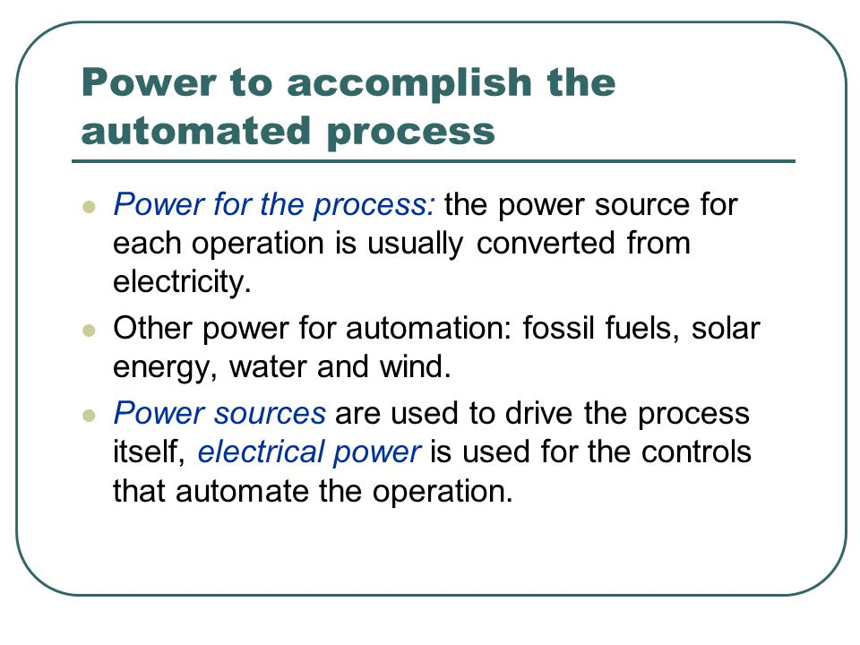 Power to accomplish the automated process Power for the process: the power source for each operation is usually converted from electricity.