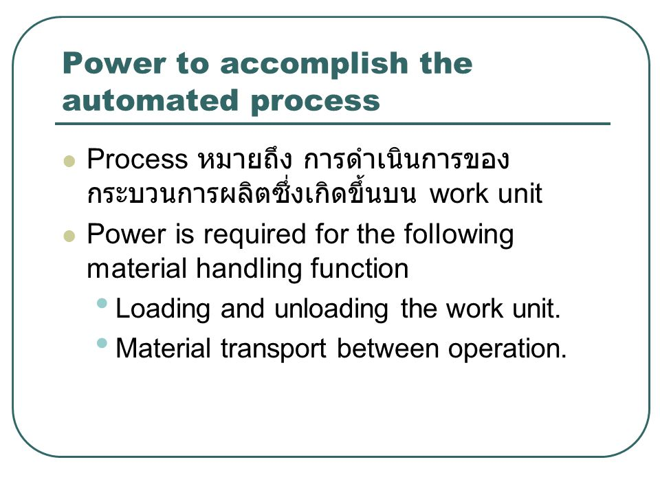 Power to accomplish the automated process (cont.) Power for Automation: power is used for the following functions: Controller unit Power to actuate the control signals Data acquisition and information processing: ข้อมูลจะถูกสะสมจาก กระบวนการ (process) และใช้เป็นข้อมูล นำเข้า เพื่อควบคุมการทำงานตามขั้นตอนที่ กำหนด ข้อมูลที่จะเก็บนี้ต้องการพลังงาน เช่นกัน