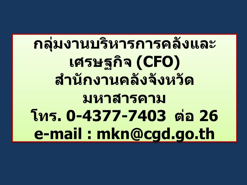 กลุ่มงานบริหารการคลังและ เศรษฐกิจ (CFO) สำนักงานคลังจังหวัด มหาสารคาม โทร. 0-4377-7403 ต่อ 26 e-mail : mkn@cgd.go.th
