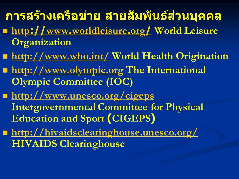 การสร้างเครือข่าย สายสัมพันธ์ส่วนบุคคล http://www.worldleisure.org/ World Leisure Organization http://www.worldleisure.org/ http://www.who.int/ World