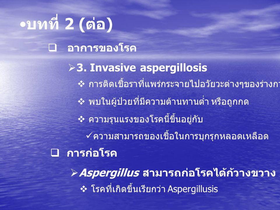 บทที่ 2 ( ต่อ )  อาการของโรค  3. Invasive aspergillosis  การติดเชื้อราที่แพร่กระจายไปอวัยวะต่างๆของร่างกายตามหลอดลม  พบในผู้ป่วยที่มีความต้านทานต่