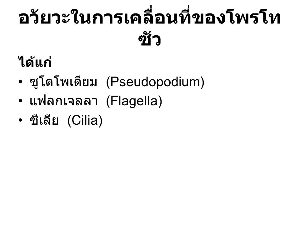 อวัยวะในการเคลื่อนที่ของโพรโท ซัว ได้แก่ ซูโตโพเดียม (Pseudopodium) แฟลกเจลลา (Flagella) ซีเลีย (Cilia)
