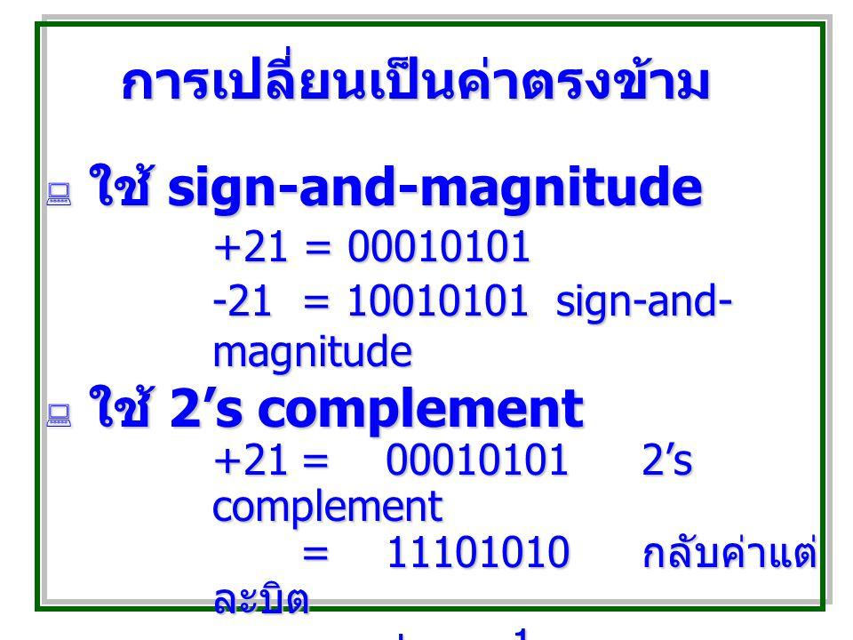 การเปลี่ยนเป็นค่าตรงข้าม  ใช้ sign-and-magnitude +21 = 00010101 -21 = 10010101sign-and- magnitude  ใช้ 2's complement +21=000101012's complement =11101010 กลับค่าแต่ ละบิต + 1 -21= 11101011
