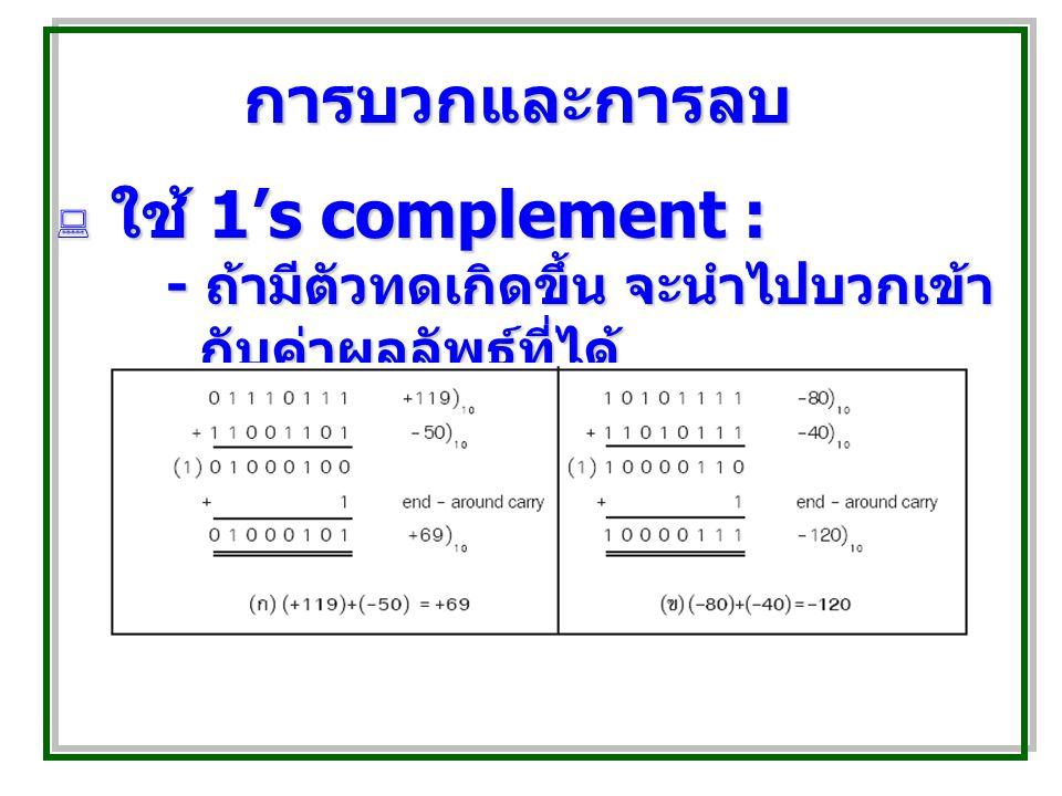 การบวกและการลบ  ใช้ 1's complement : - ถ้ามีตัวทดเกิดขึ้น จะนำไปบวกเข้า กับค่าผลลัพธ์ที่ได้
