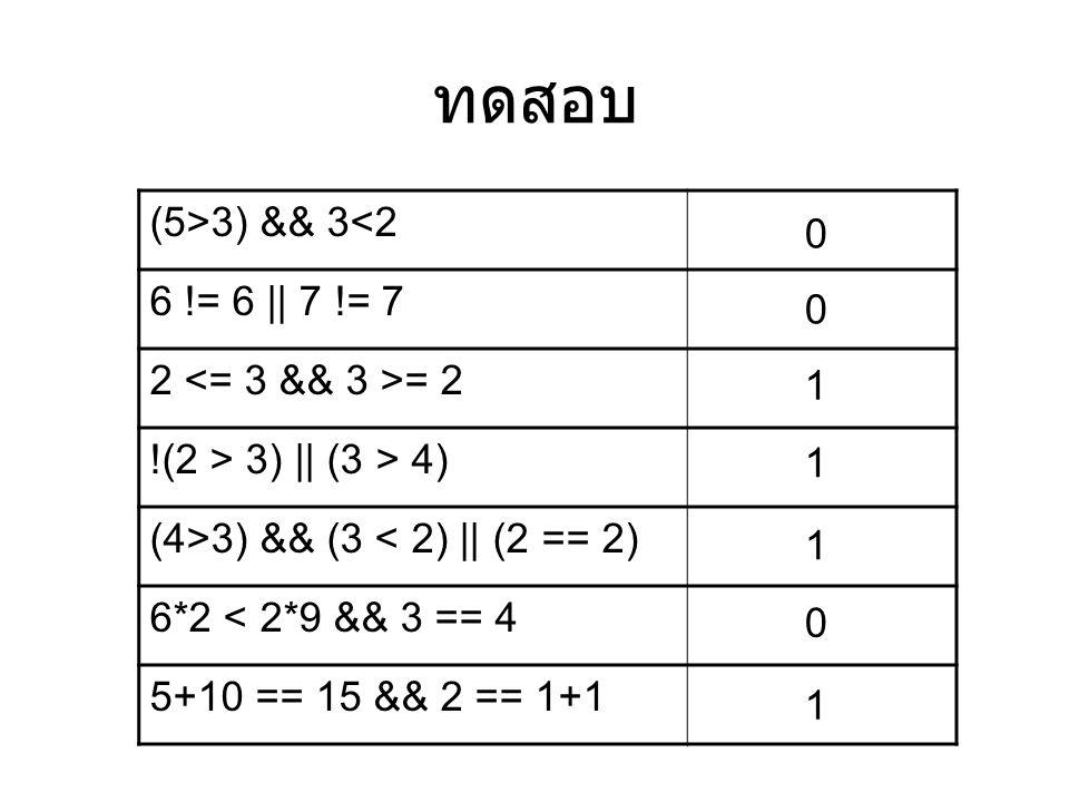 ทดสอบ (5>3) && 3<2 6 != 6 || 7 != 7 2 = 2 !(2 > 3) || (3 > 4) (4>3) && (3 < 2) || (2 == 2) 6*2 < 2*9 && 3 == 4 5+10 == 15 && 2 == 1+1 0 0 1 1 1 0 1