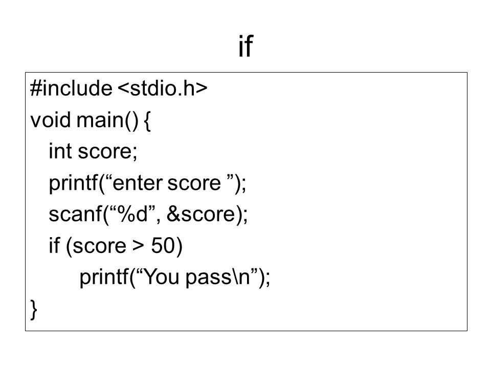 "if #include void main() { int score; printf(""enter score ""); scanf(""%d"", &score); if (score > 50) printf(""You pass\n""); }"