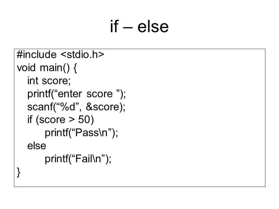 "if – else #include void main() { int score; printf(""enter score ""); scanf(""%d"", &score); if (score > 50) printf(""Pass\n""); else printf(""Fail\n""); }"