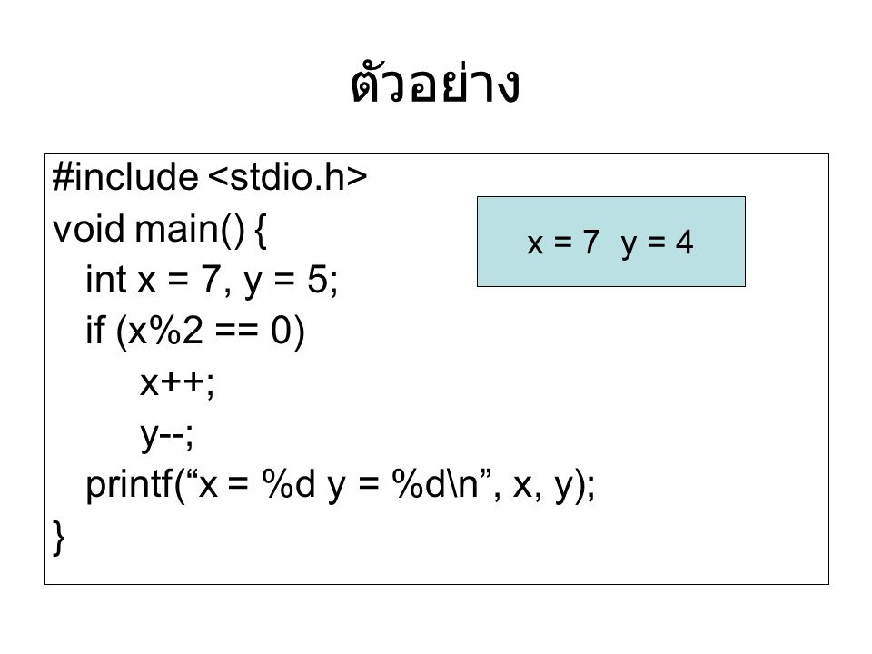 """ตัวอย่าง #include void main() { int x = 7, y = 5; if (x%2 == 0) x++; y--; printf(""""x = %d y = %d\n"""", x, y); } x = 7 y = 4"""