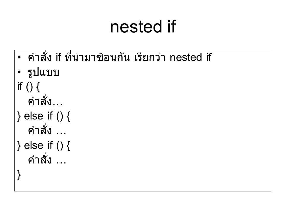 nested if คำสั่ง if ที่นำมาซ้อนกัน เรียกว่า nested if รูปแบบ if () { คำสั่ง … } else if () { คำสั่ง … } else if () { คำสั่ง … }