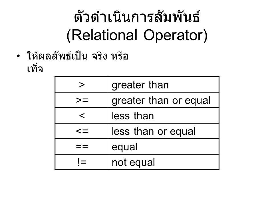ตัวดำเนินการสัมพันธ์ (Relational Operator) ให้ผลลัพธ์เป็น จริง หรือ เท็จ >greater than >=greater than or equal <less than <=less than or equal ==equal