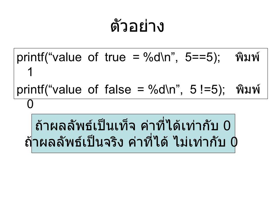"""ตัวอย่าง printf(""""value of true = %d\n"""", 5==5); พิมพ์ 1 printf(""""value of false = %d\n"""", 5 !=5); พิมพ์ 0 ถ้าผลลัพธ์เป็นเท็จ ค่าที่ได้เท่ากับ 0 ถ้าผลลัพธ"""