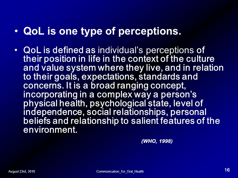 August 23rd, 2010Communication_for_Oral_Health 16 QoL is one type of perceptions.