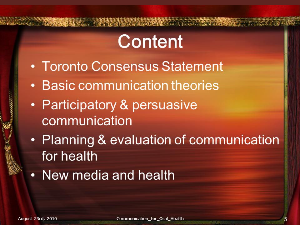August 23rd, 2010Communication_for_Oral_Health 6 Does NOT include Crisis communication, i.e, disasters, emergencies, civil war, terrorism Negotiations Intrapersonal communication Patient-doctor communication in clinical setting Professional communication