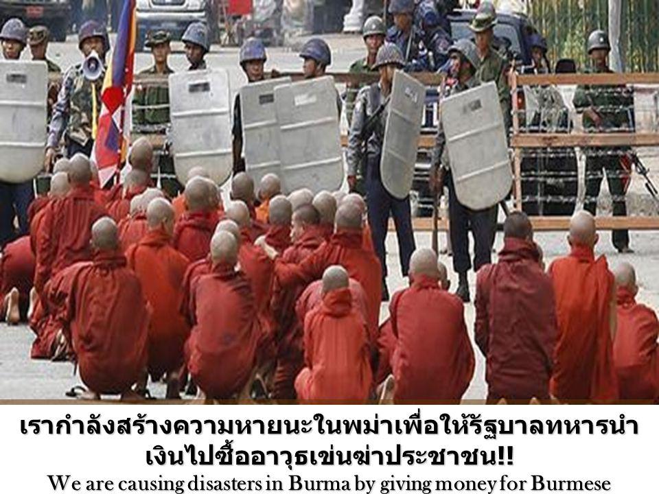 เรากำลังสร้างความหายนะในพม่าเพื่อให้รัฐบาลทหารนำ เงินไปซื้ออาวุธเข่นฆ่าประชาชน !! We are causing disasters in Burma by giving money for Burmese Govern