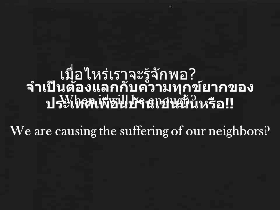 จำเป็นต้องแลกกับความทุกข์ยากของ ประเทศเพื่อนบ้านเช่นนั้นหรือ !! We are causing the suffering of our neighbors? เมื่อไหร่เราจะรู้จักพอ ? When it will b