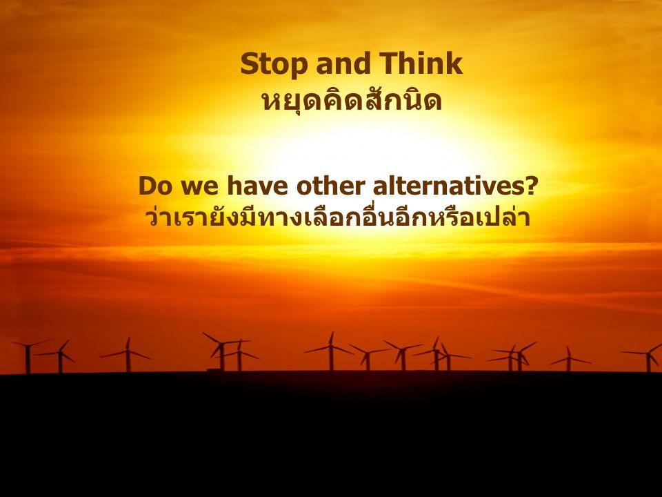 Stop and Think หยุดคิดสักนิด Do we have other alternatives? ว่าเรายังมีทางเลือกอื่นอีกหรือเปล่า