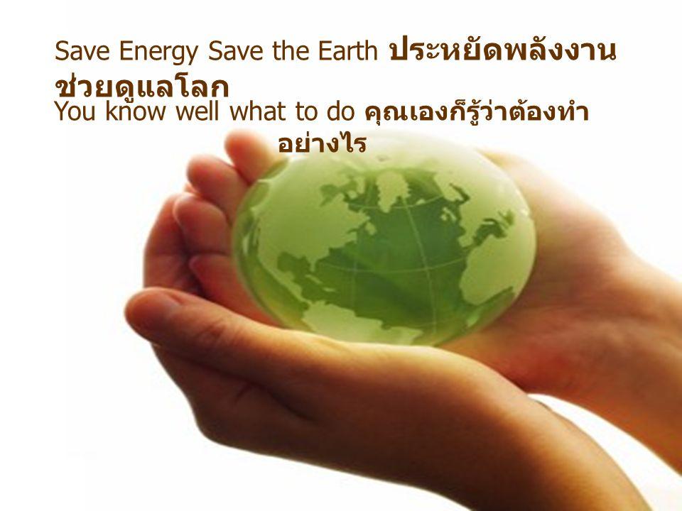Save Energy Save the Earth ประหยัดพลังงาน ช่วยดูแลโลก You know well what to do คุณเองก็รู้ว่าต้องทำ อย่างไร