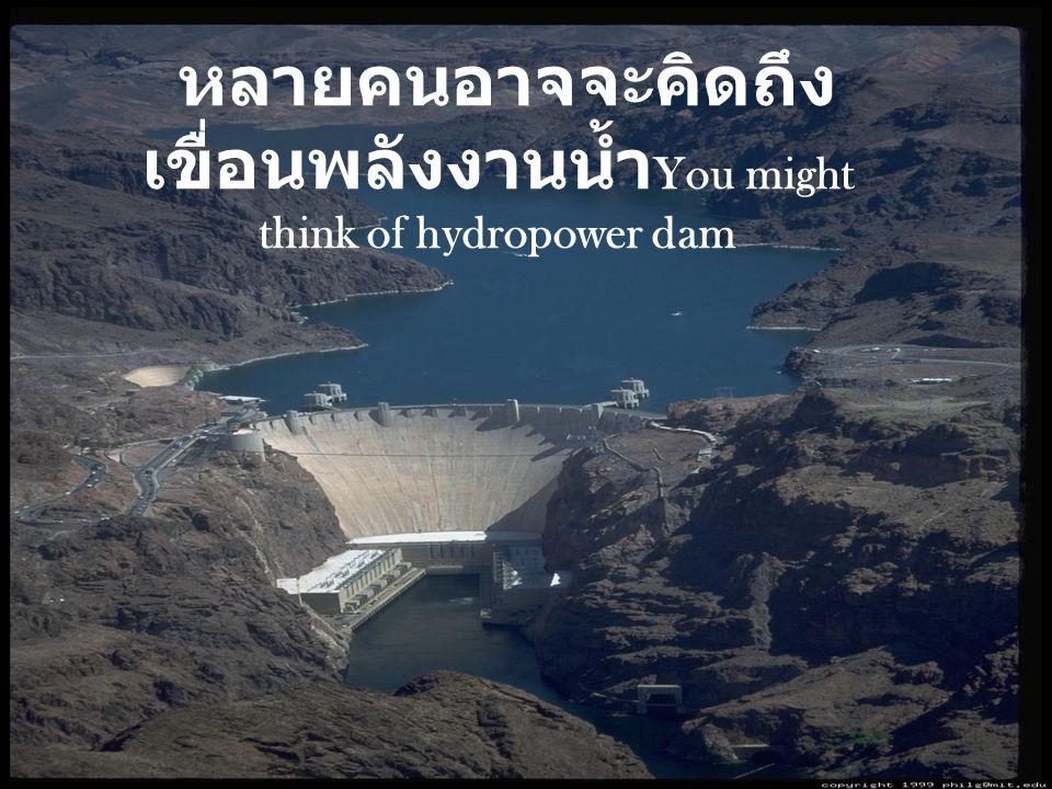 หลายคนอาจจะคิดถึง เขื่อนพลังงานน้ำ You might think of hydropower dam