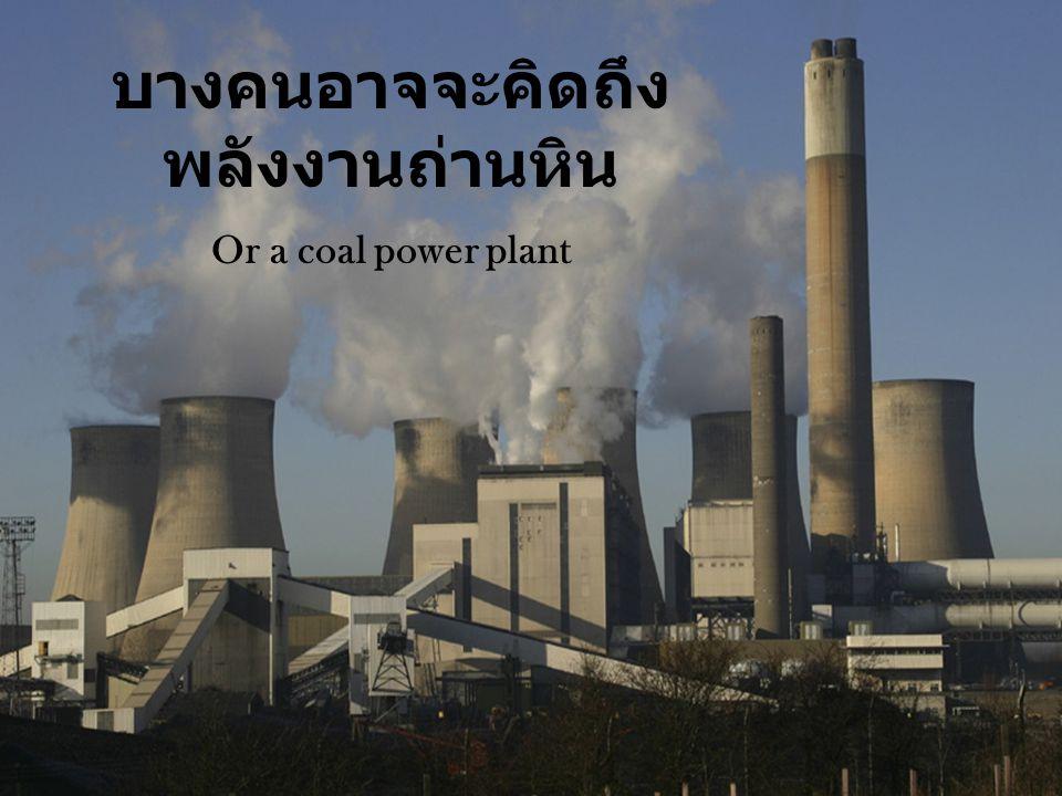 บางคนอาจจะคิดถึง พลังงานถ่านหิน Or a coal power plant
