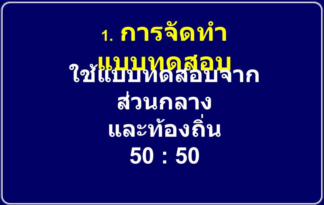 1. การจัดทำ แบบทดสอบ ใช้แบบทดสอบจาก ส่วนกลาง และท้องถิ่น 50 : 50