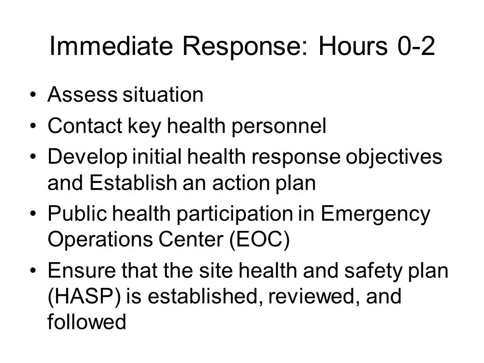Immediate Response: Hours 0-2 Assess situation Contact key health personnel Develop initial health response objectives and Establish an action plan Public health participation in Emergency Operations Center (EOC) Ensure that the site health and safety plan (HASP) is established, reviewed, and followed