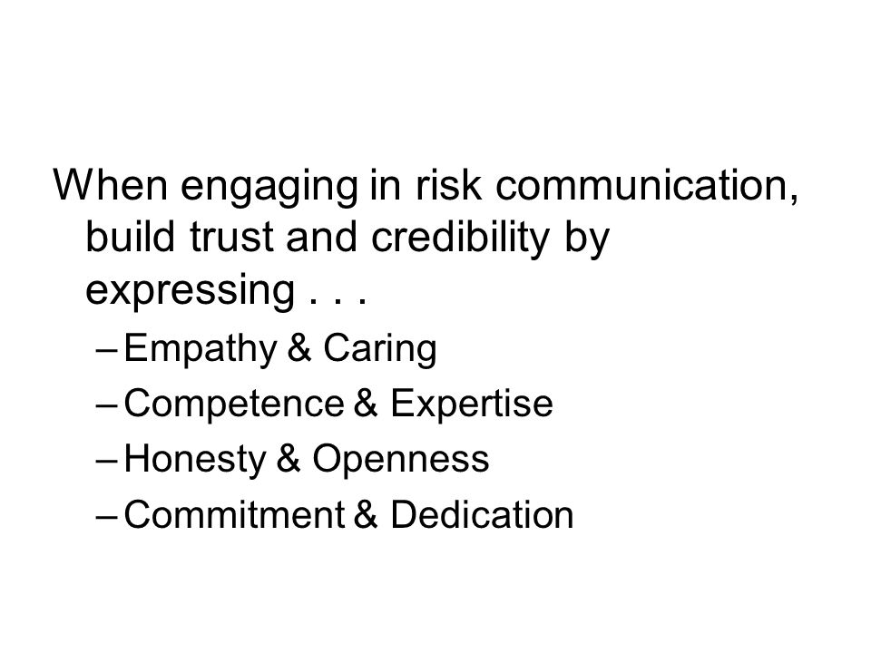 When engaging in risk communication, build trust and credibility by expressing... –Empathy & Caring –Competence & Expertise –Honesty & Openness –Commi