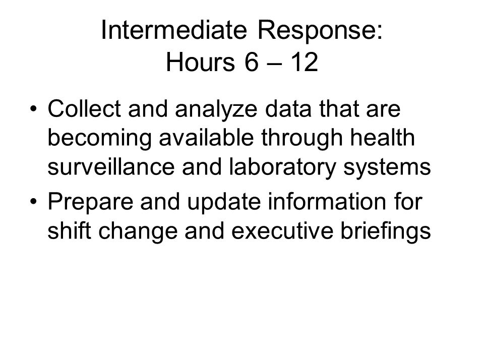 Intermediate Response: Hours 6 – 12 Collect and analyze data that are becoming available through health surveillance and laboratory systems Prepare an
