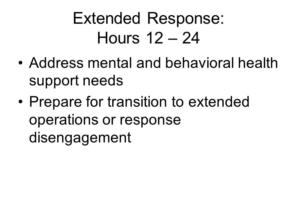 Extended Response: Hours 12 – 24 Address mental and behavioral health support needs Prepare for transition to extended operations or response disengagement