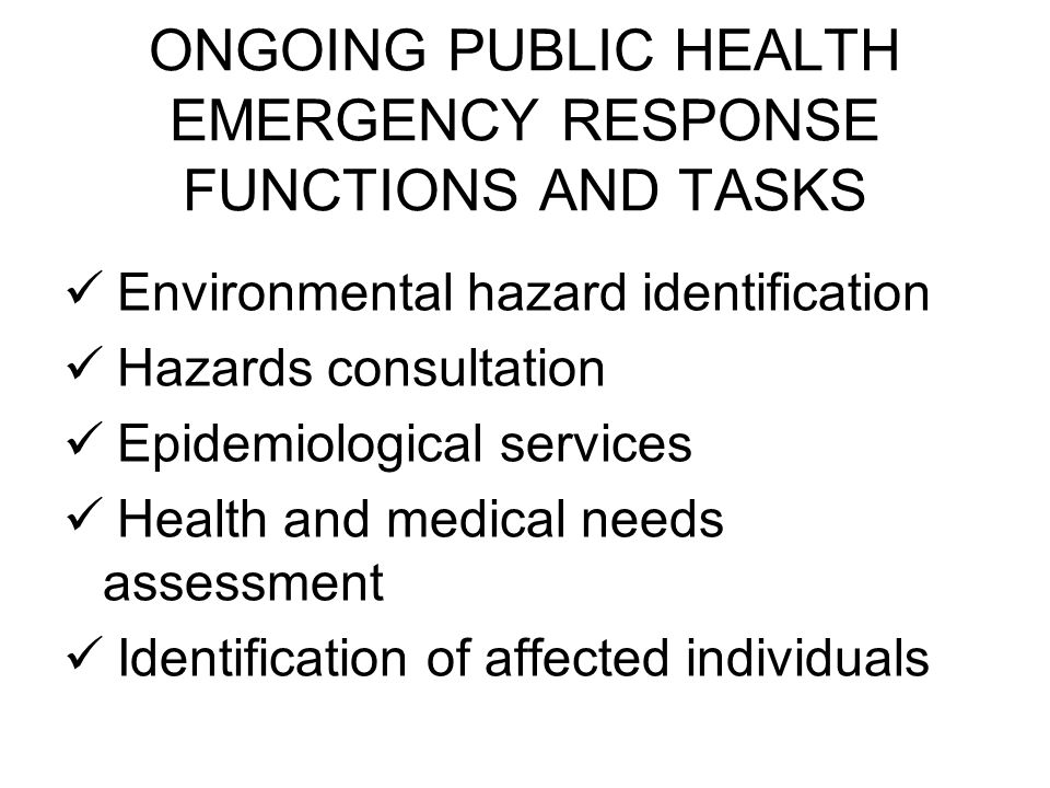 ONGOING PUBLIC HEALTH EMERGENCY RESPONSE FUNCTIONS AND TASKS Environmental hazard identification Hazards consultation Epidemiological services Health and medical needs assessment Identification of affected individuals