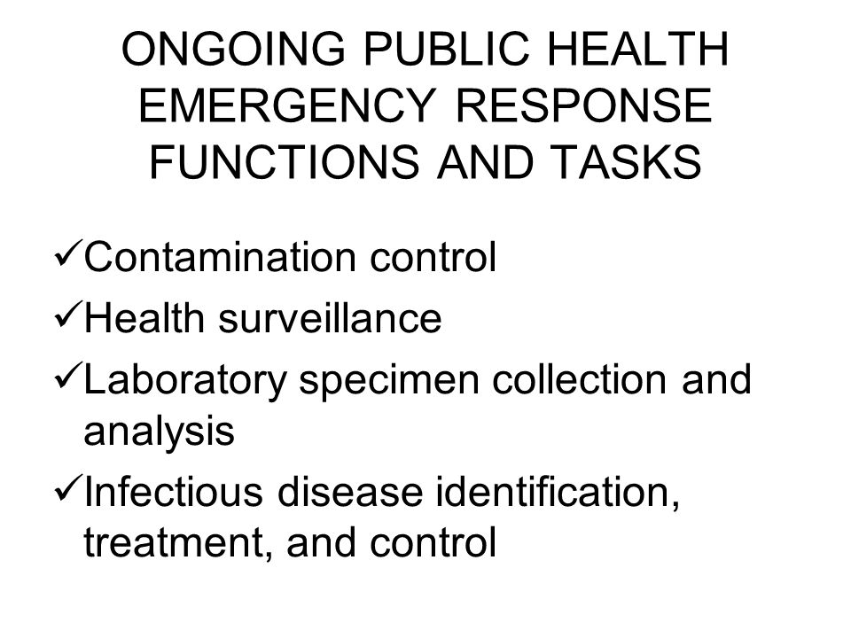 ONGOING PUBLIC HEALTH EMERGENCY RESPONSE FUNCTIONS AND TASKS Contamination control Health surveillance Laboratory specimen collection and analysis Infectious disease identification, treatment, and control