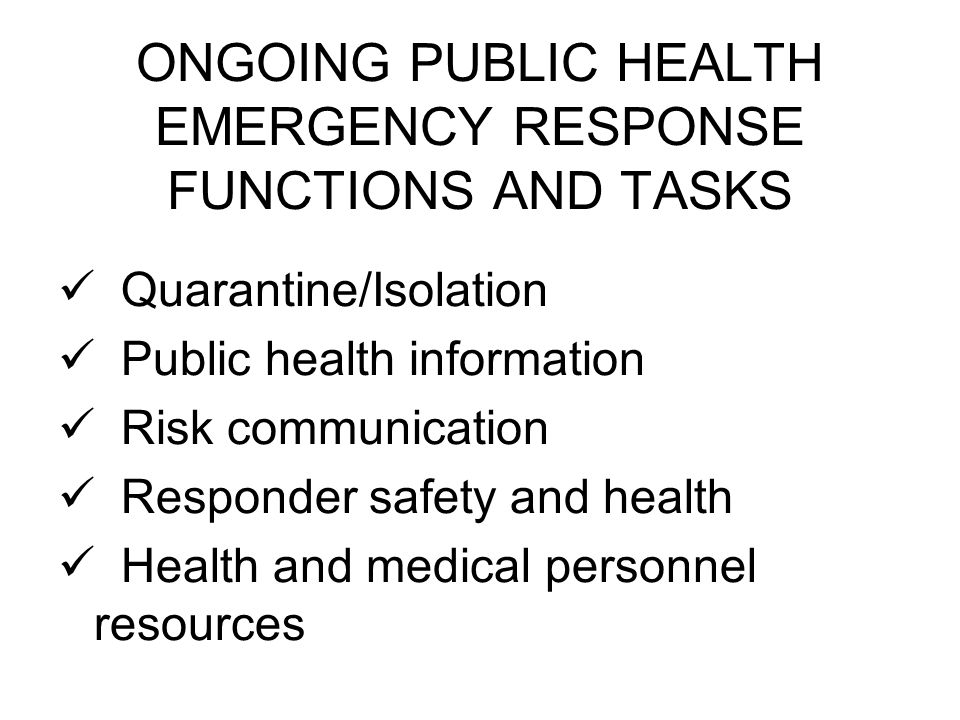 ONGOING PUBLIC HEALTH EMERGENCY RESPONSE FUNCTIONS AND TASKS Quarantine/Isolation Public health information Risk communication Responder safety and he