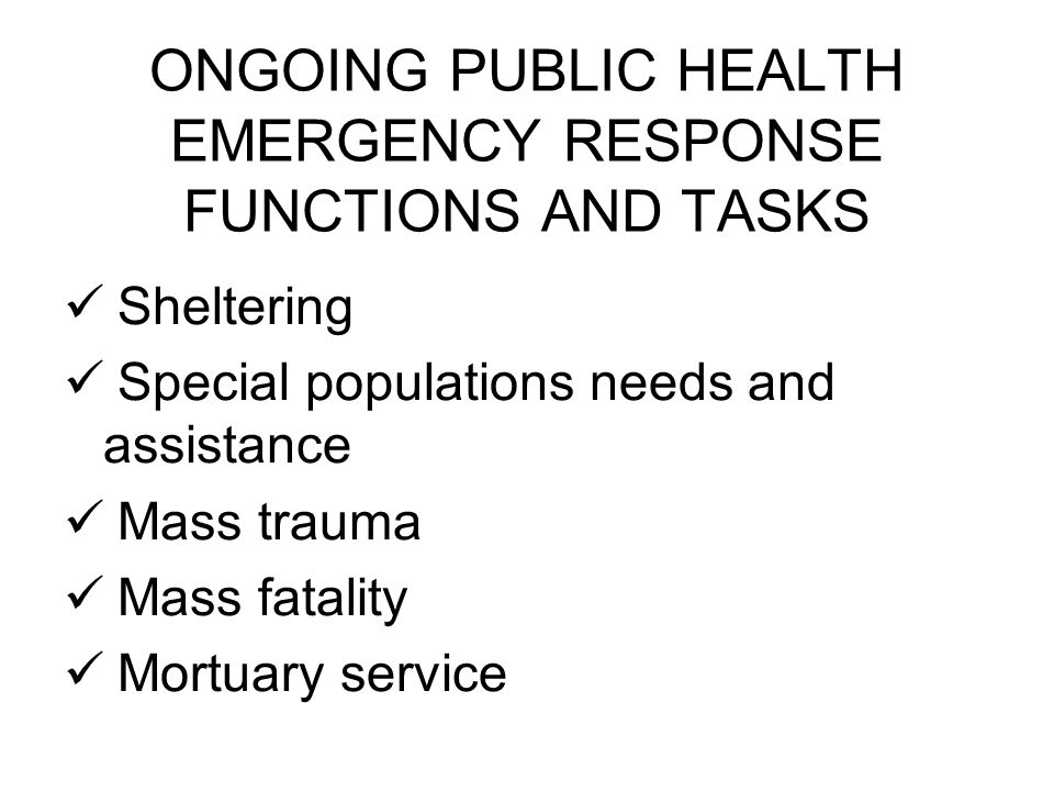 ONGOING PUBLIC HEALTH EMERGENCY RESPONSE FUNCTIONS AND TASKS Sheltering Special populations needs and assistance Mass trauma Mass fatality Mortuary service